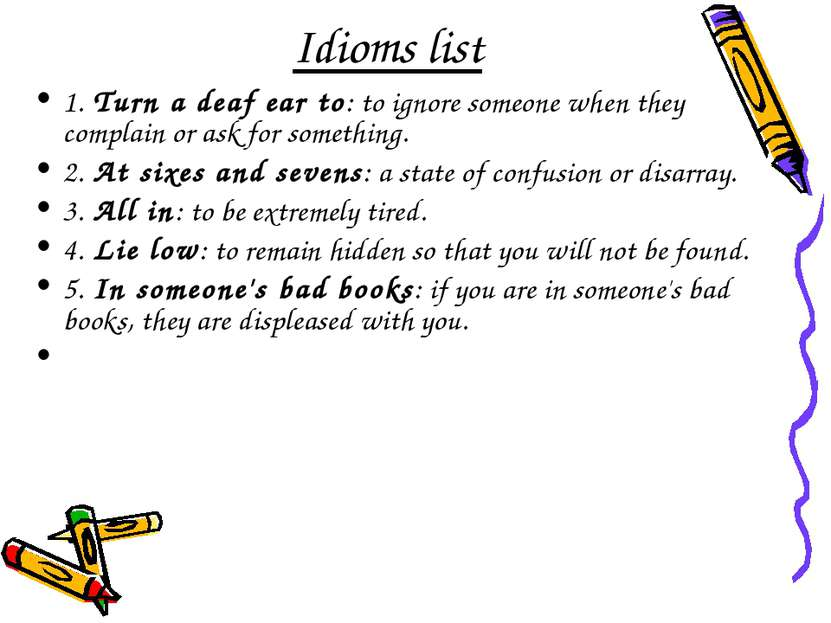 Idioms list 1. Turn a deaf ear to: to ignore someone when they complain or as...