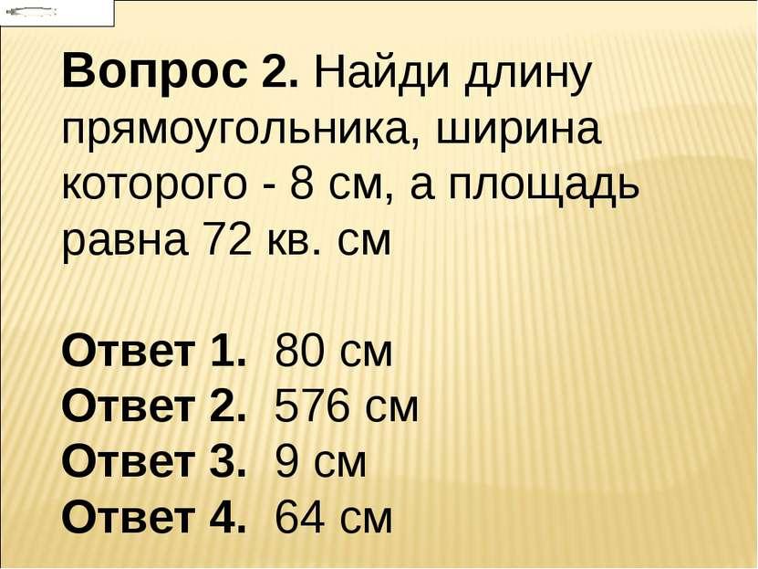 Вопрос 2. Найди длину прямоугольника, ширина которого - 8 см, а площадь равна...