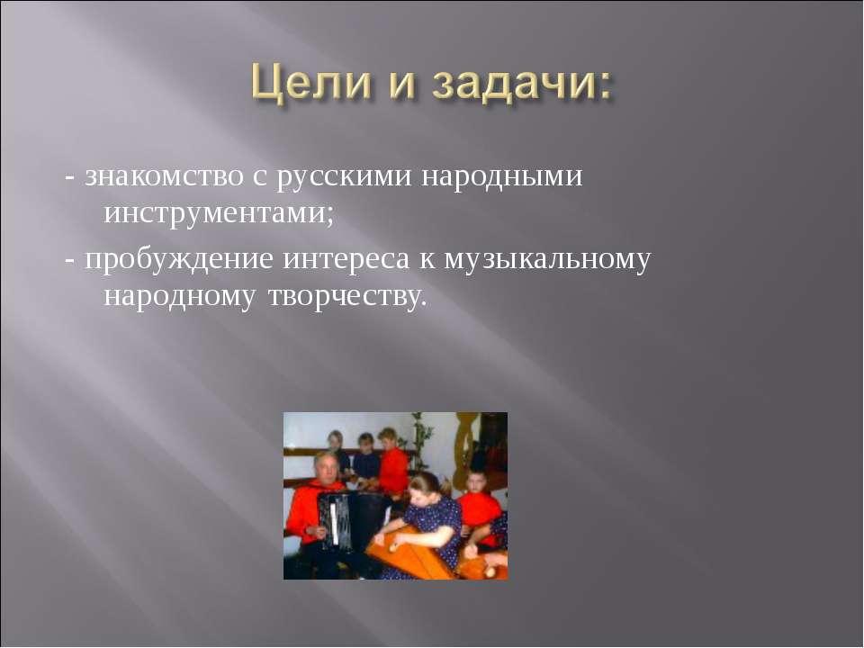 - знакомство с русскими народными инструментами; - пробуждение интереса к муз...