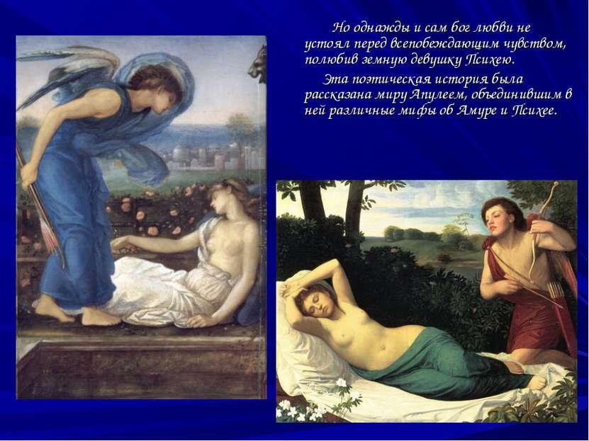 Но однажды и сам бог любви не устоял перед всепобеждающим чувством, полюбив з...