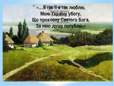 «…Я так її я так люблю, Мою Україну убогу, Що проклену Святого Бога, За нею д...