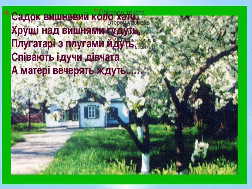 Садок вишневий коло хати, Хрущі над вишнями гудуть, Плугатарі з плугами йдуть...
