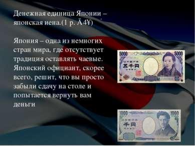 . Денежная единица Японии – японская иена.(1 р. ≈ 4¥) Япония – одна из немног...