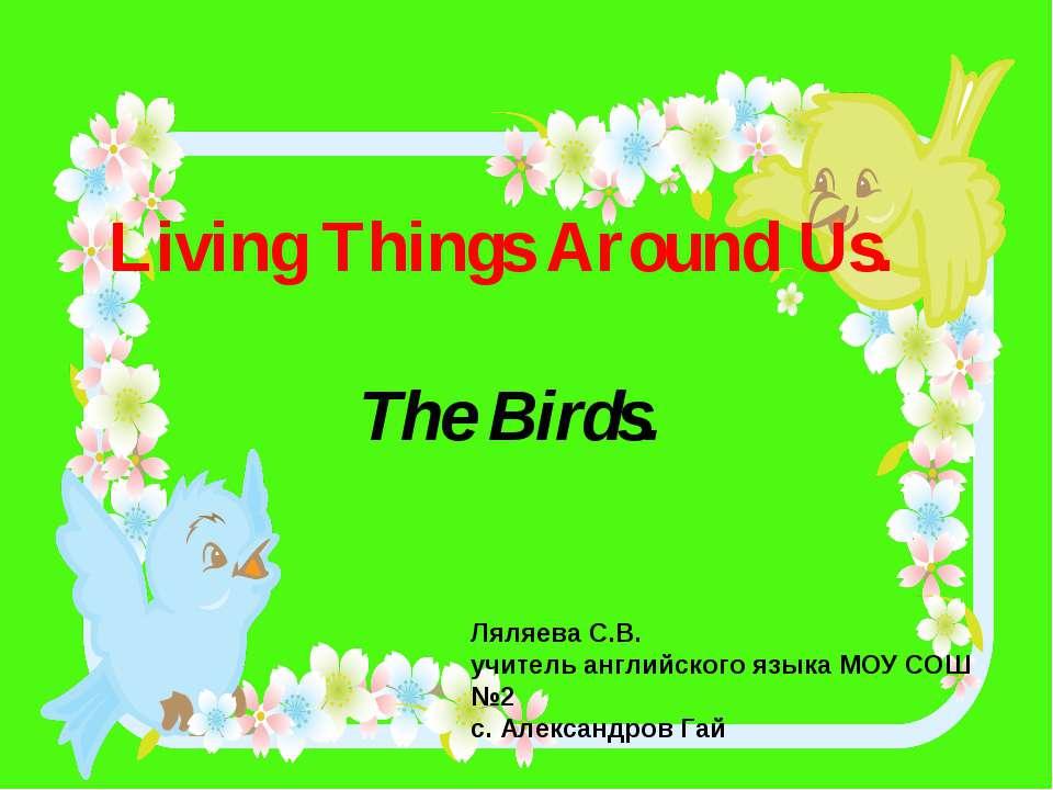 Living Things Around Us. The Birds. Ляляева С.В. учитель английского языка МО...