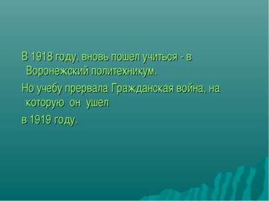 В 1918 году, вновь пошел учиться - в Воронежский политехникум. Но учебу прерв...