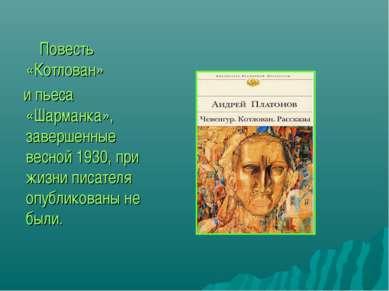 Повесть «Котлован» и пьеса «Шарманка», завершенные весной 1930, при жизни пис...