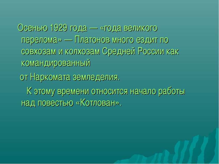Осенью 1929 года — «года великого перелома» — Платонов много ездит по совхоза...