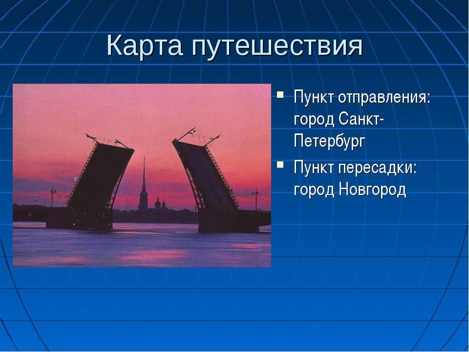Карта путешествия Пункт отправления: город Санкт- Петербург Пункт пересадки: ...