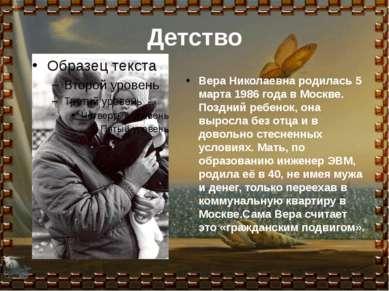 Детство Вера Николаевна родилась 5 марта 1986 года в Москве. Поздний ребенок,...