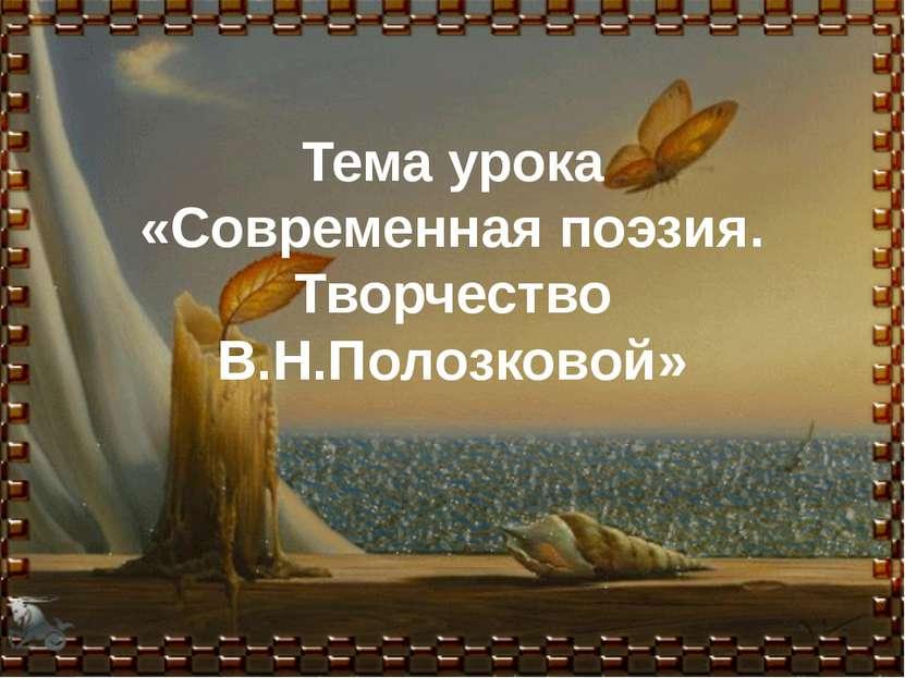 Тема урока «Современная поэзия. Творчество В.Н.Полозковой»