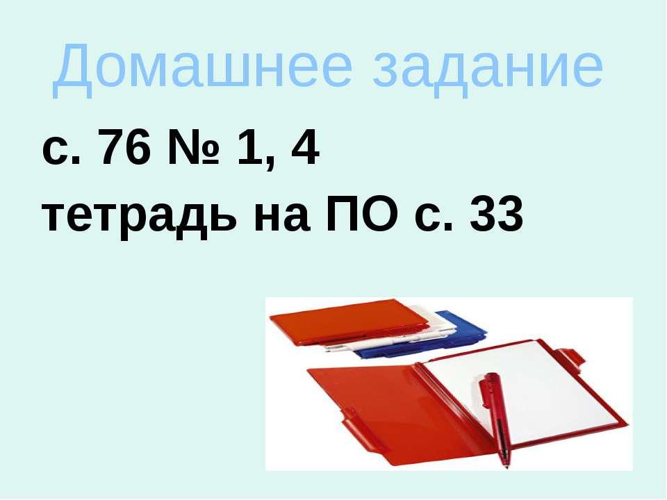Домашнее задание с. 76 № 1, 4 тетрадь на ПО с. 33