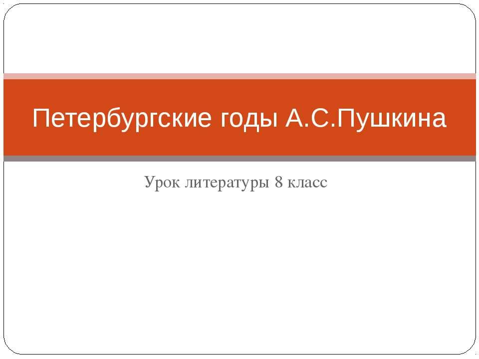 Урок литературы 8 класс Петербургские годы А.С.Пушкина