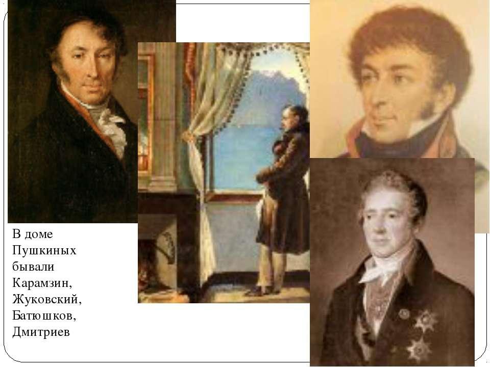 В доме Пушкиных бывали Карамзин, Жуковский, Батюшков, Дмитриев
