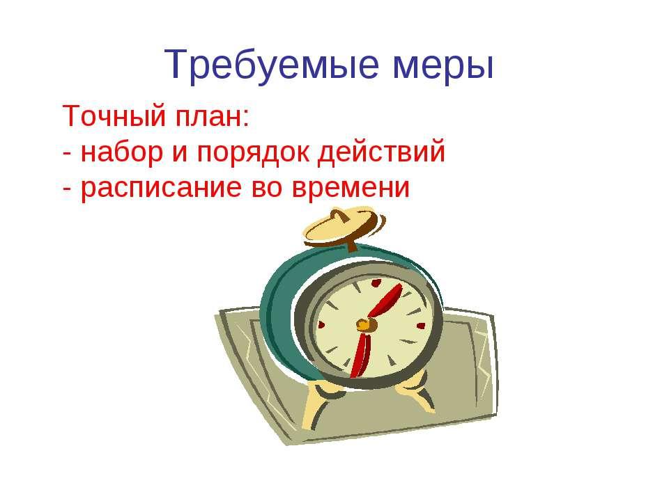 Требуемые меры Точный план: - набор и порядок действий - расписание во времени
