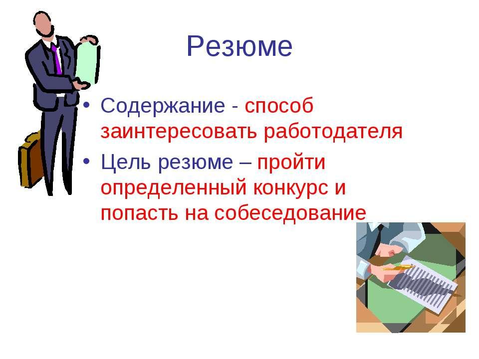 Резюме Содержание - способ заинтересовать работодателя Цель резюме – пройти о...