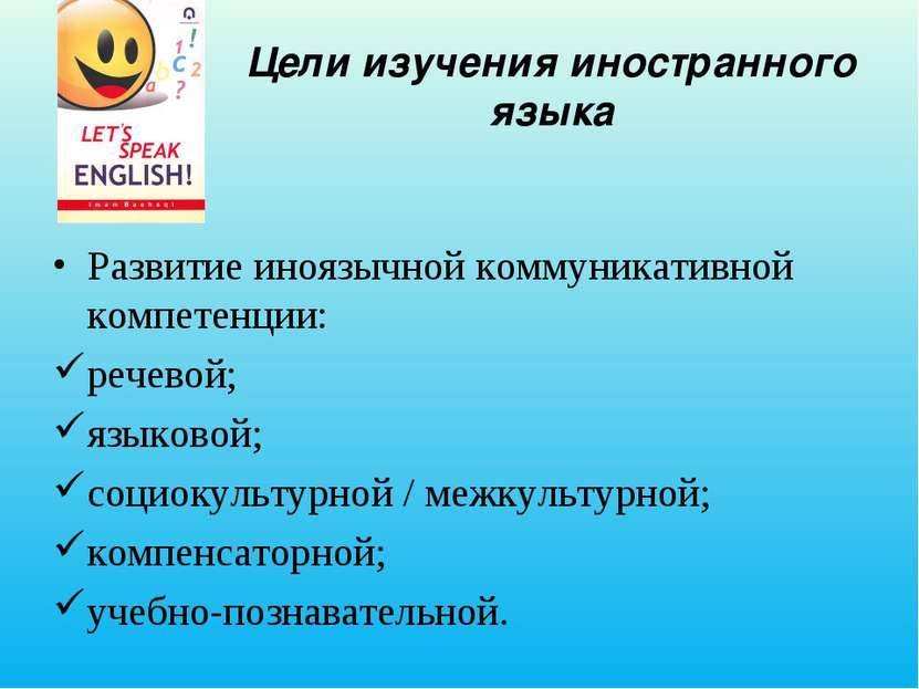 Цели изучения иностранного языка Развитие иноязычной коммуникативной компетен...