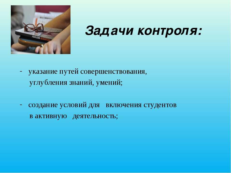 Задачи контроля: указание путей совершенствования, углубления знаний, умений;...