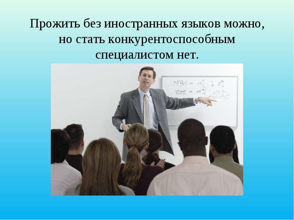 Прожить без иностранных языков можно, но стать конкурентоспособным специалист...