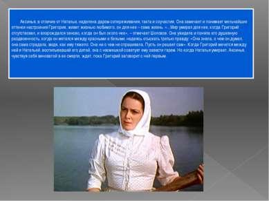 Аксинья, в отличие от Натальи, наделена даром сопереживания, такта и соучасти...