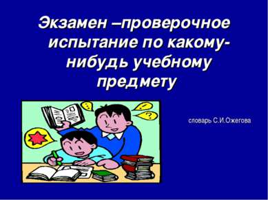 Экзамен –проверочное испытание по какому-нибудь учебному предмету словарь С.И...