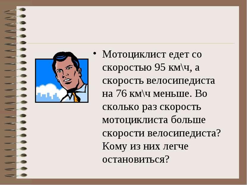Мотоциклист едет со скоростью 95 км\ч, а скорость велосипедиста на 76 км\ч ме...