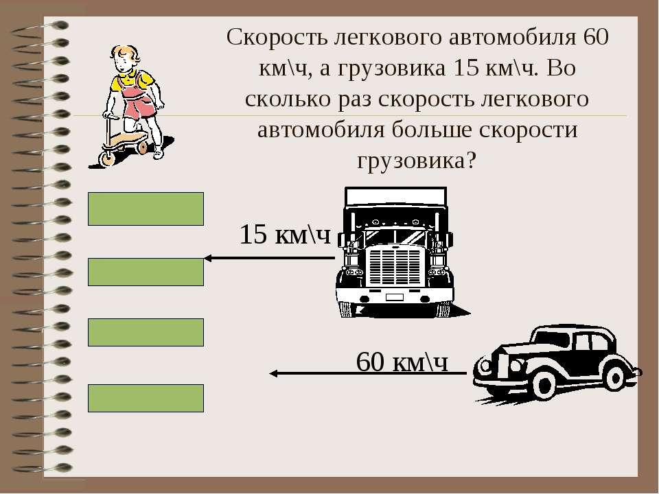 Скорость легкового автомобиля 60 км\ч, а грузовика 15 км\ч. Во сколько раз ск...