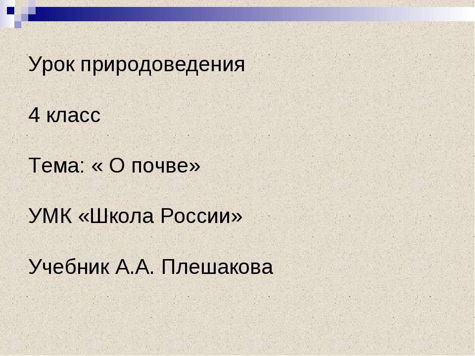 Урок природоведения 4 класс Тема: « О почве» УМК «Школа России» Учебник А.А. ...