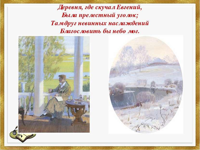 Деревня,гдескучалЕвгений, Была прелестный уголок; Там друг невинных наслаж...