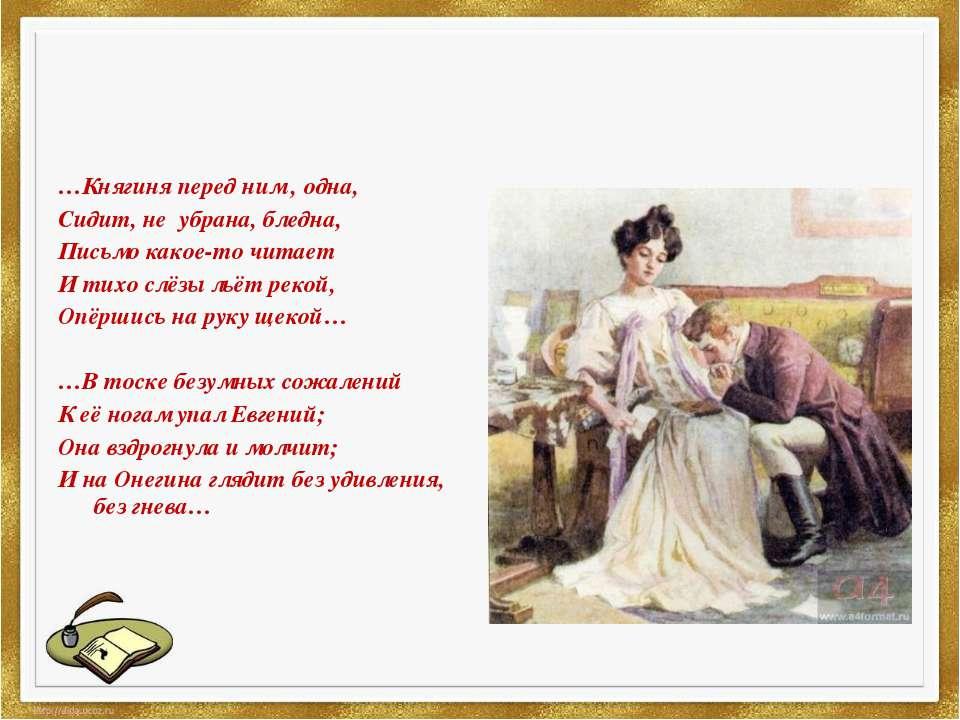 …Княгиня перед ним , одна, Сидит, не убрана, бледна, Письмо какое-то читает И...