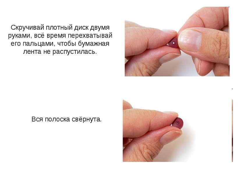 Скручивай плотный диск двумя руками, всё время перехватывай его пальцами, что...