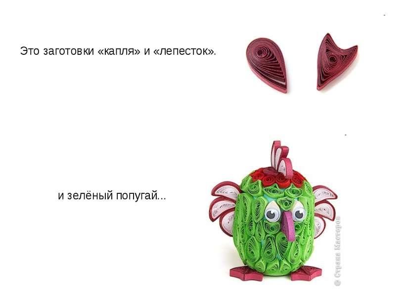 Это заготовки «капля» и «лепесток». и зелёный попугай...