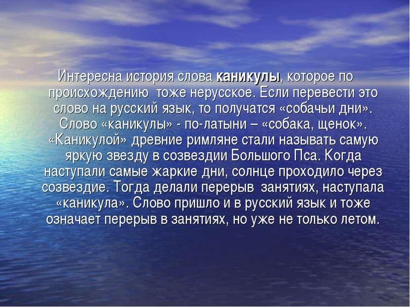 Интересна история слова каникулы, которое по происхождению тоже нерусское. Ес...