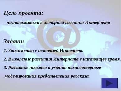 Цель проекта: - познакомиться с историей создания Интернета Задачи: Знакомств...