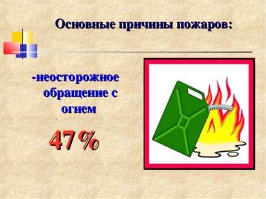Основные причины пожаров: -неосторожное обращение с огнем 47%