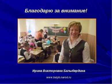 Благодарю за внимание! Ирина Викторовна Балыбердина www.balyb.narod.ru