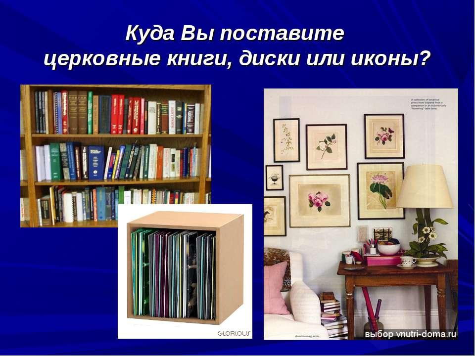 Куда Вы поставите церковные книги, диски или иконы?