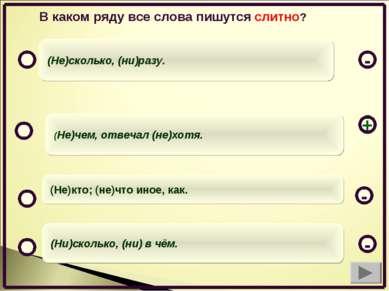 (Не)чем, отвечал (не)хотя. (Не)кто; (не)что иное, как. (Ни)сколько, (ни) в чё...
