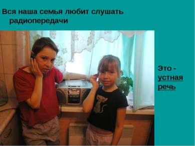 Вся наша семья любит слушать радиопередачи Это - устная речь