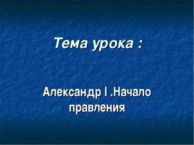 Тема урока : Александр I .Начало правления