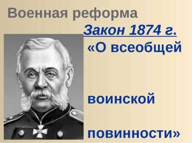 Военная реформа Закон 1874 г. «О всеобщей воинской повинности» военный м-р Д....