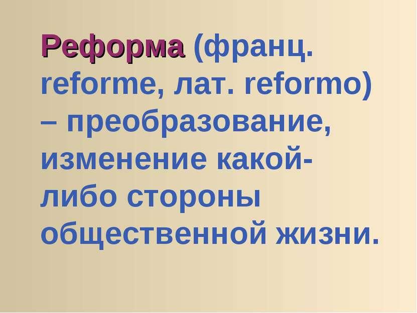 Реформа (франц. reforme, лат. reformo) – преобразование, изменение какой-либо...