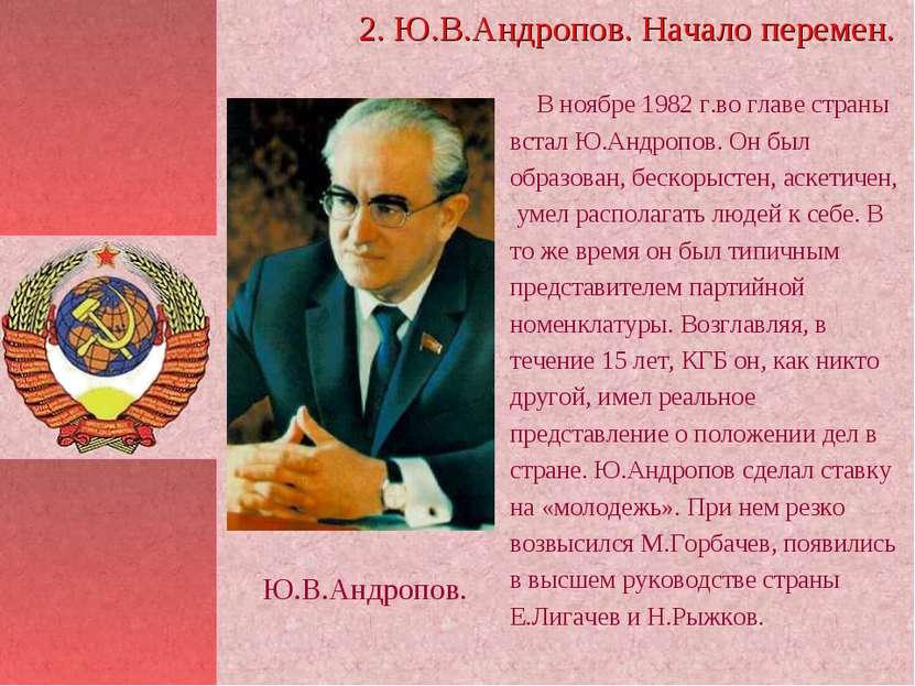 В ноябре 1982 г.во главе страны встал Ю.Андропов. Он был образован, бескорыст...