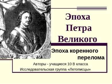 Эпоха Петра Великого Эпоха коренного перелома Авторы - учащиеся 10 В класса И...