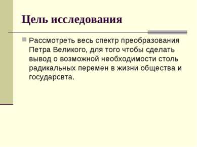 Цель исследования Рассмотреть весь спектр преобразования Петра Великого, для ...