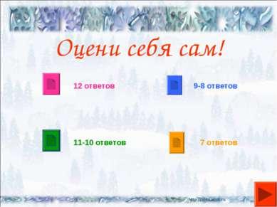 Оцени себя сам! 12 ответов 11-10 ответов 9-8 ответов 7 ответов