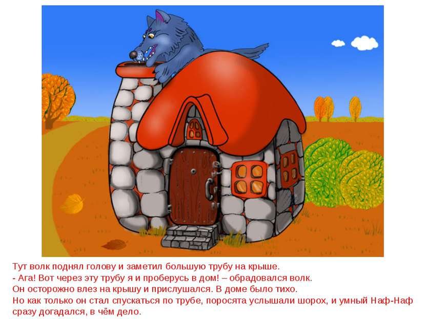 Тут волк поднял голову и заметил большую трубу на крыше. - Ага! Вот через эту...