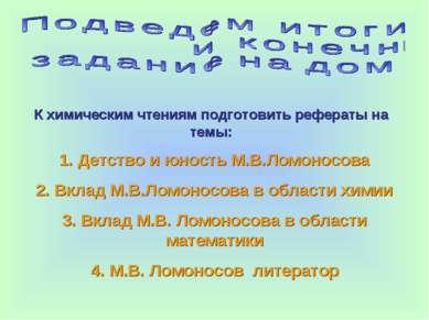 К химическим чтениям подготовить рефераты на темы: 1. Детство и юность М.В.Ло...