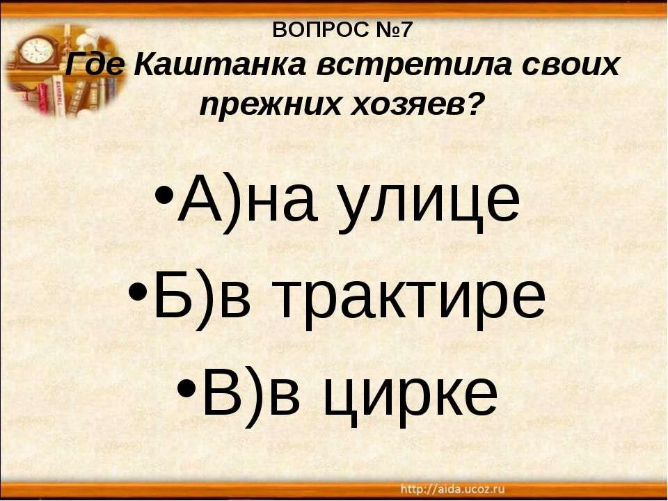 ВОПРОС №7 Где Каштанка встретила своих прежних хозяев? А)на улице Б)в трактир...