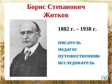 Борис Степанович Житков 1882 г. – 1938 г. писатель педагог путешественник исс...