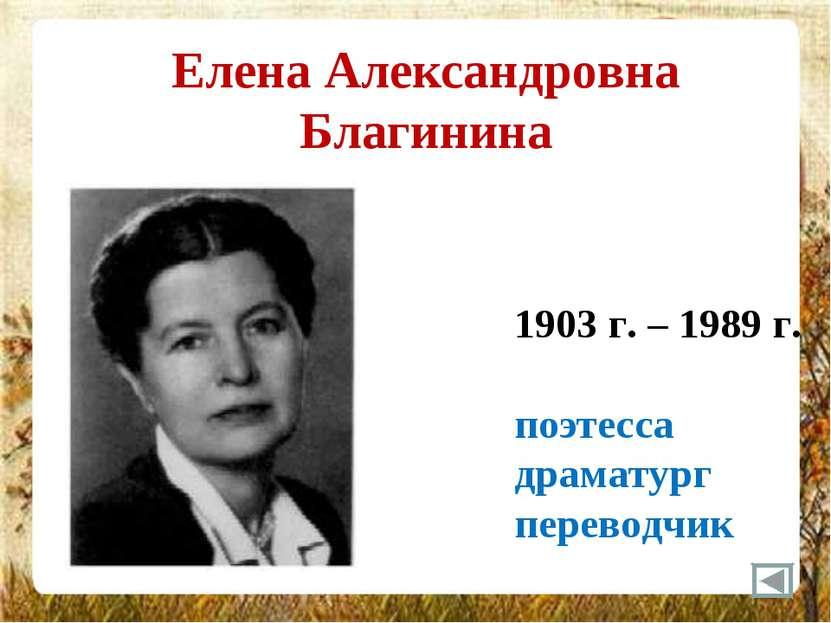 Елена Александровна Благинина 1903 г. – 1989 г. поэтесса драматург переводчик